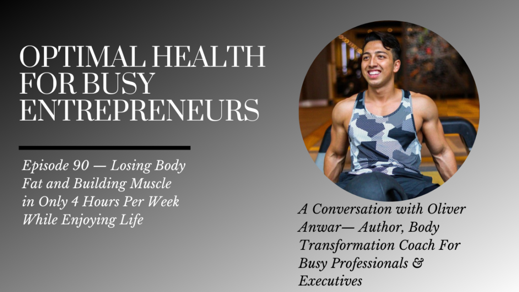 Oliver Anwar on Losing Body Fat and Building Muscle in Only 4 Hours Per Week While Enjoying Life
